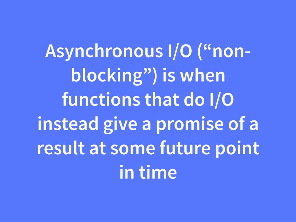 """Asynchronous I/O (""""non- blocking"""") is when func..."""