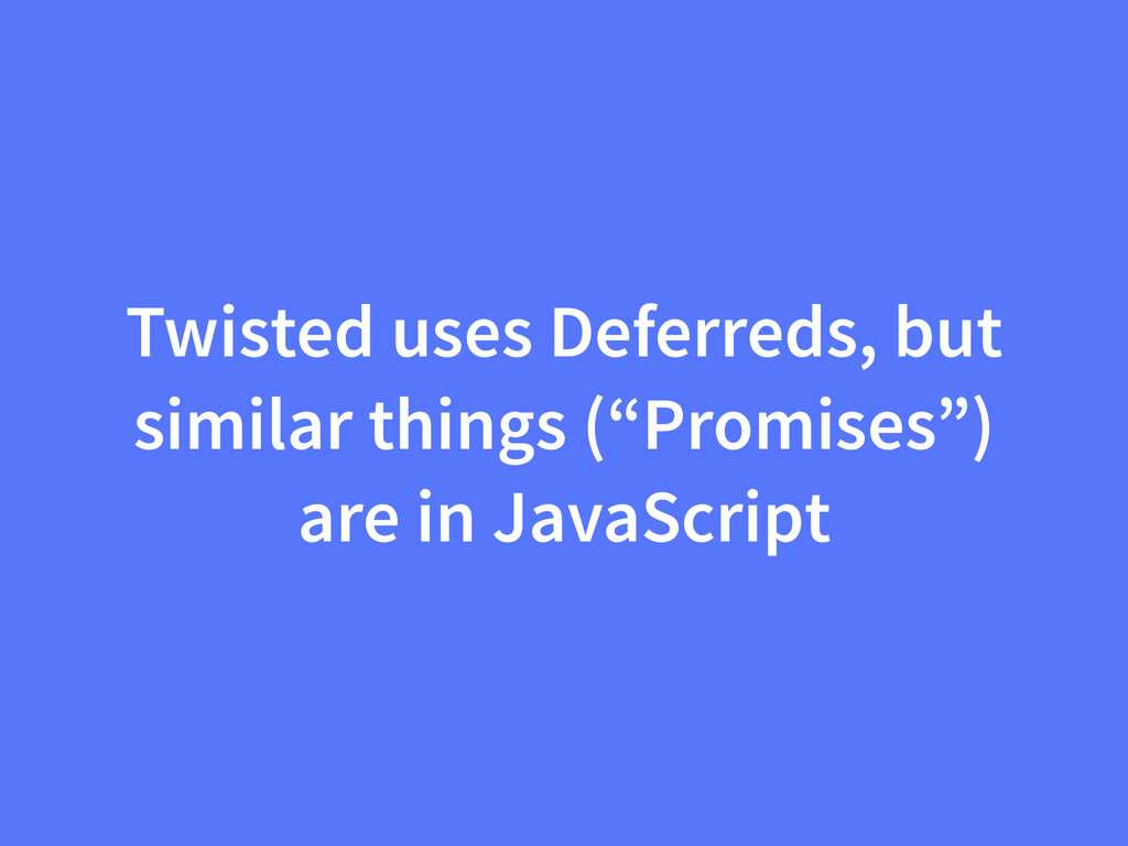 "Twisted uses Deferreds, but similar things (""Pr..."