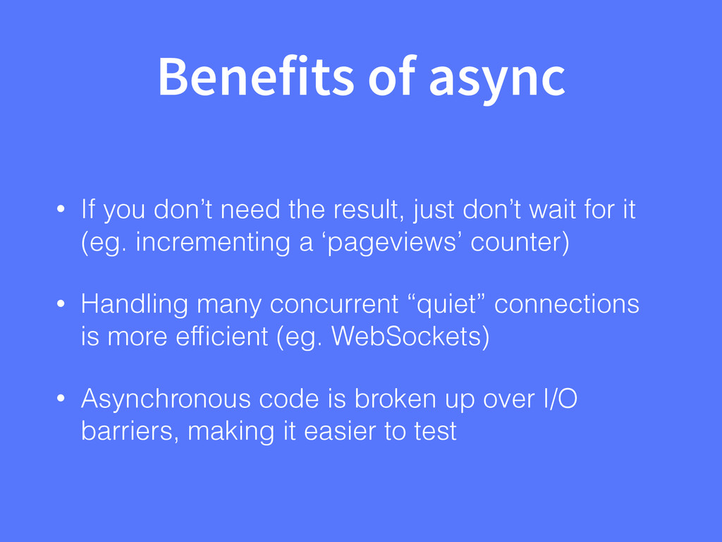 Benefits of async • If you don't need the resul...