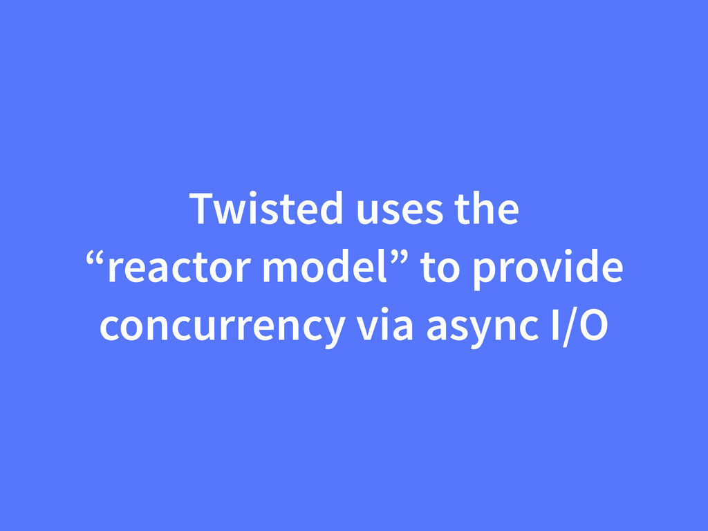 "Twisted uses the ""reactor model"" to provide con..."