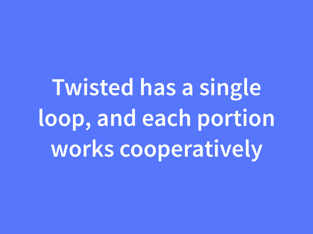Twisted has a single loop, and each portion wor...