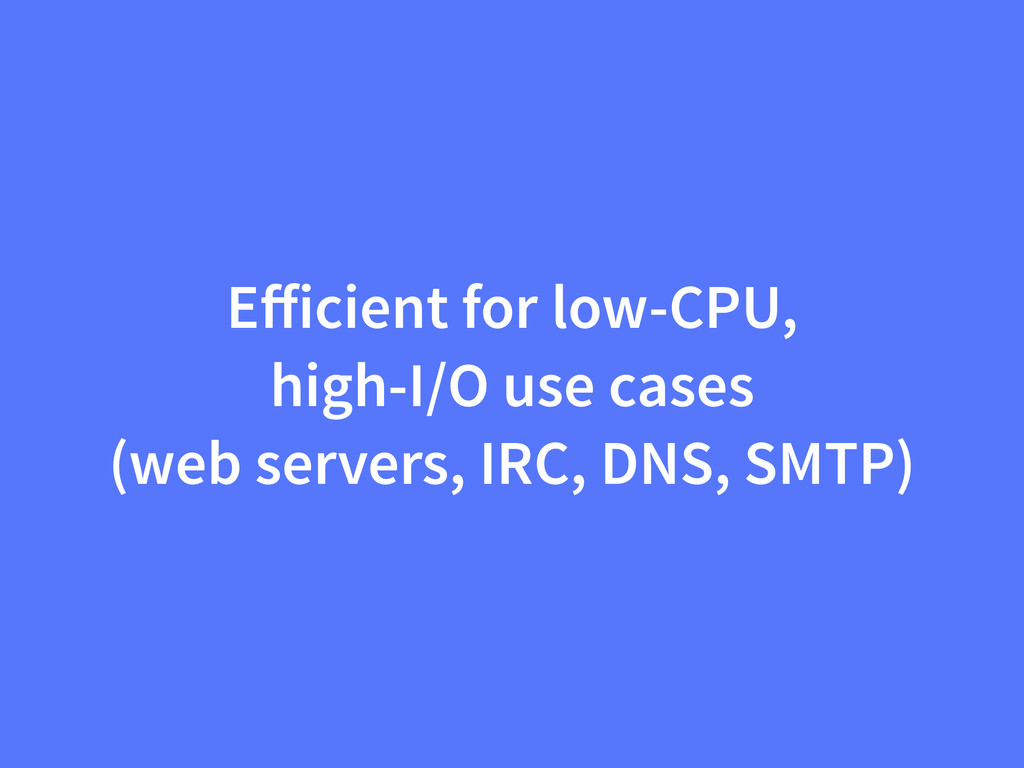 Efficient for low-CPU, high-I/O use cases