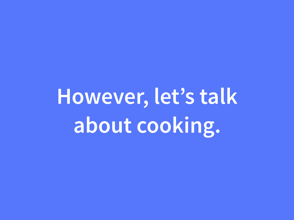 However, let's talk about cooking.