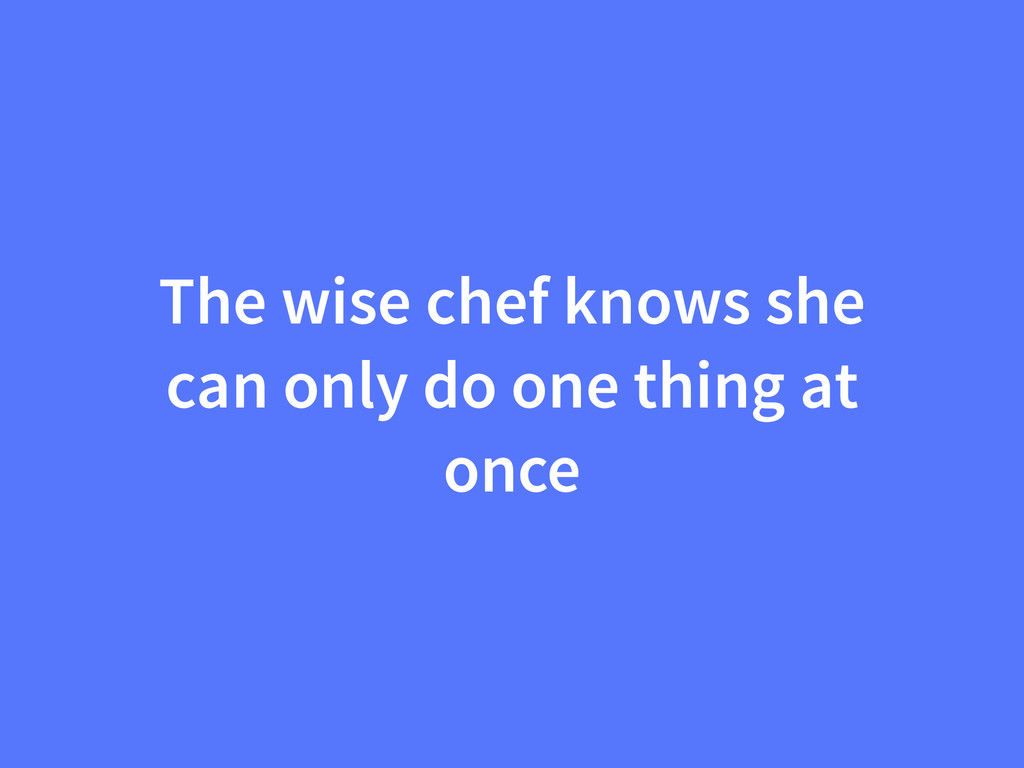The wise chef knows she can only do one thing a...