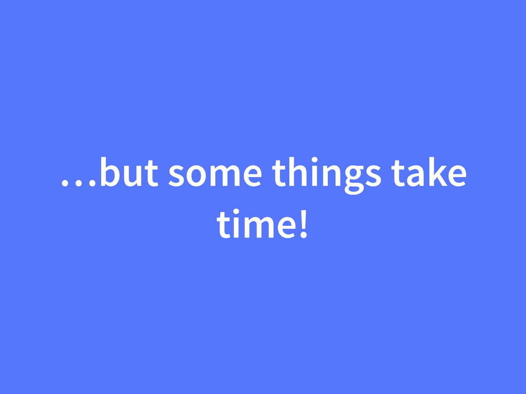 …but some things take time!