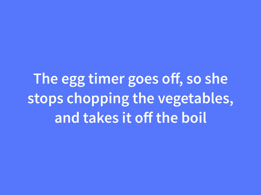 The egg timer goes off, so she stops chopping th...