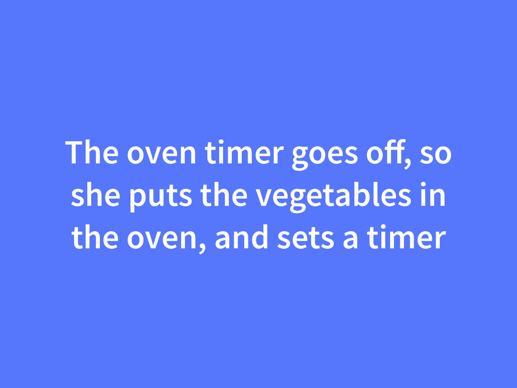 The oven timer goes off, so she puts the vegetab...