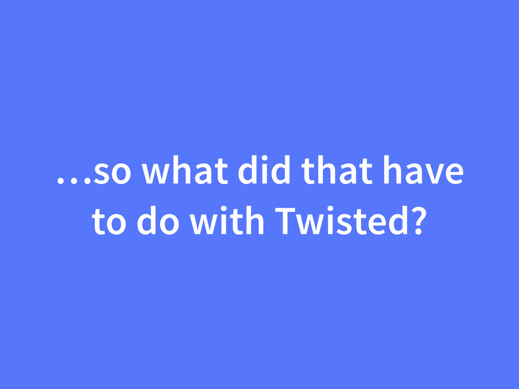 …so what did that have to do with Twisted?