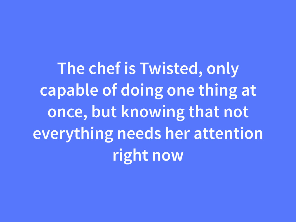 The chef is Twisted, only capable of doing one ...