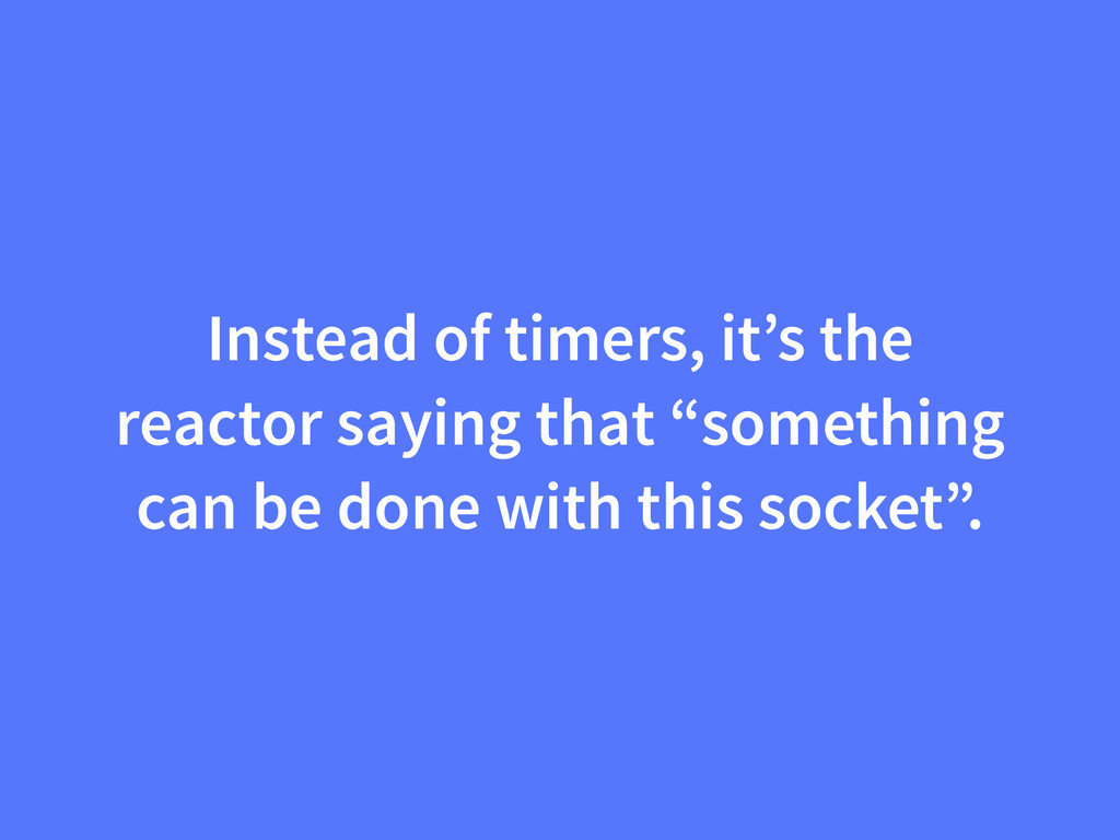Instead of timers, it's the reactor saying that...