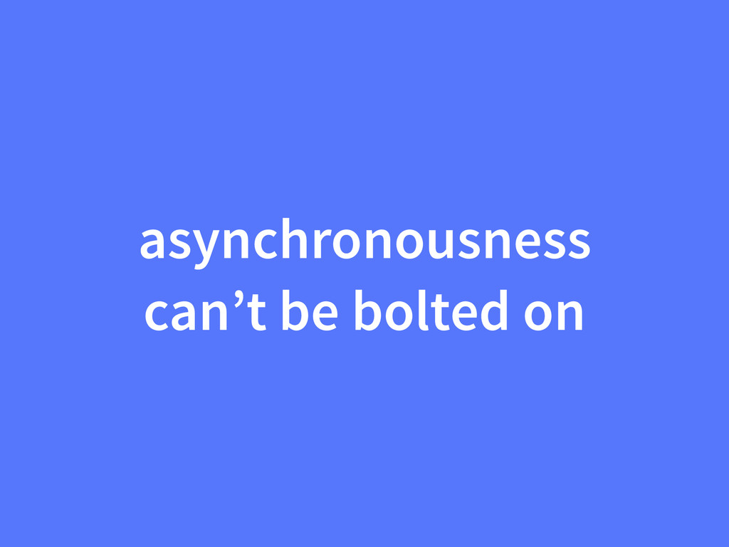 asynchronousness can't be bolted on