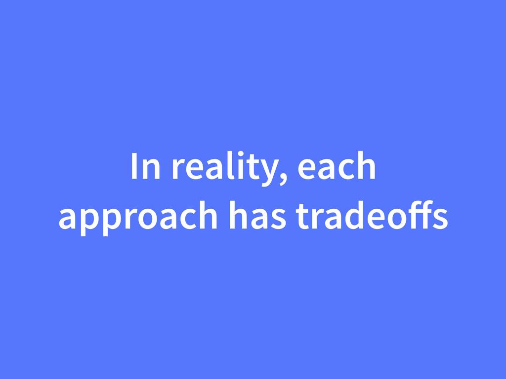 In reality, each approach has tradeoffs