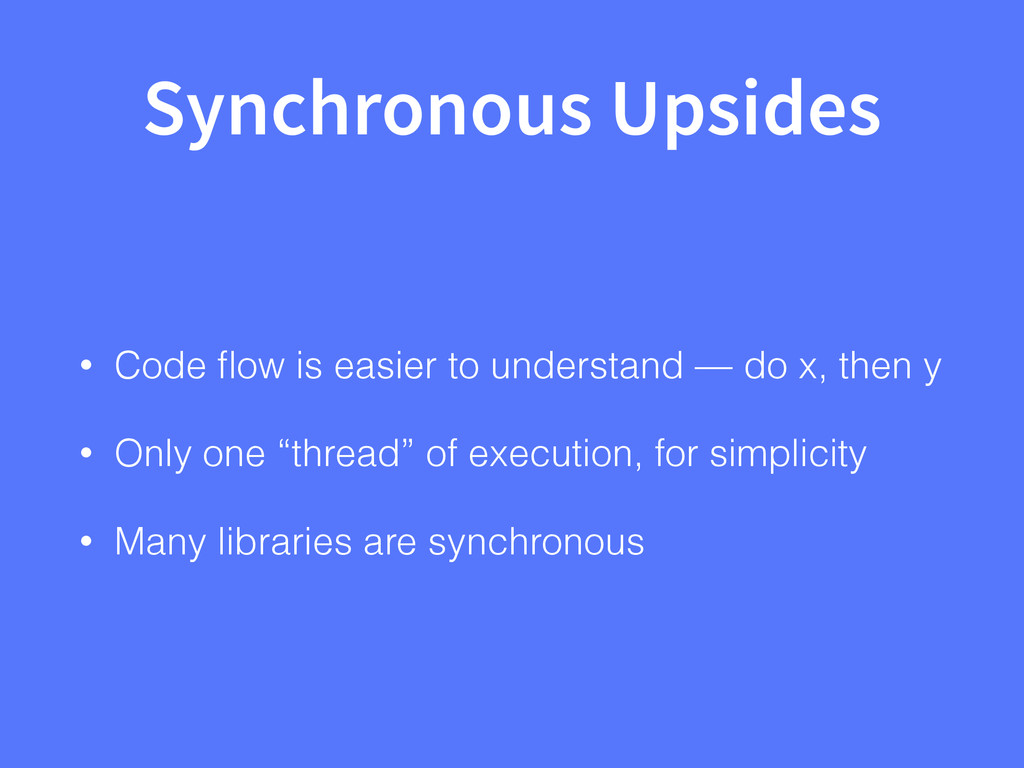 Synchronous Upsides • Code flow is easier to und...