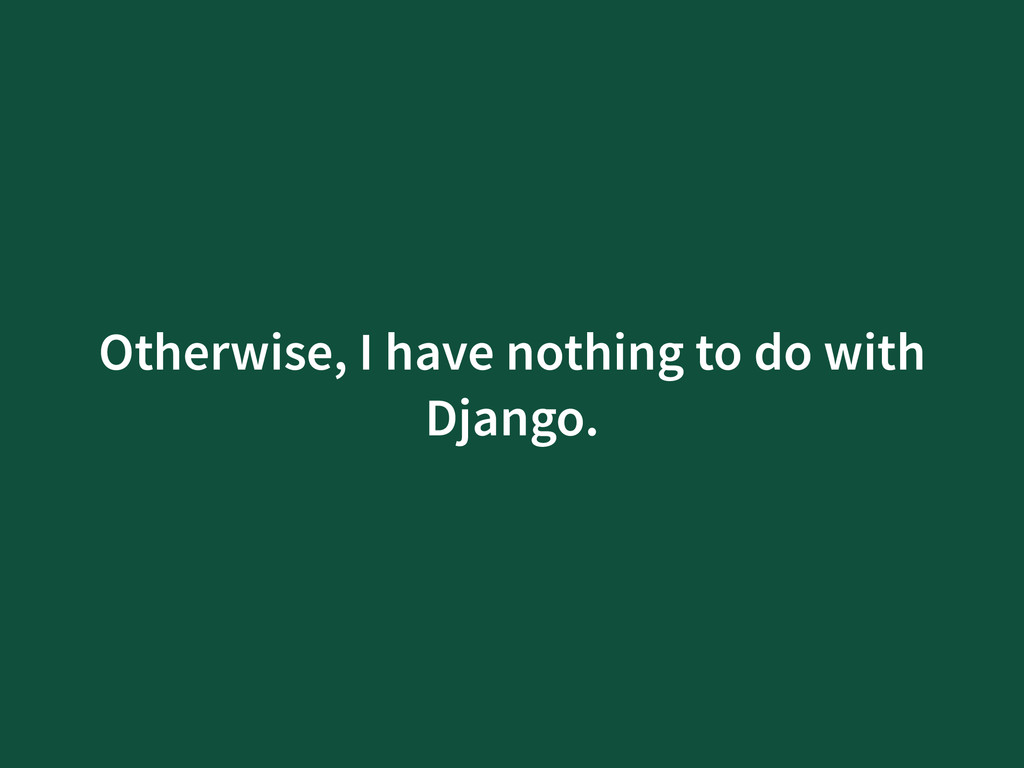 Otherwise, I have nothing to do with Django.