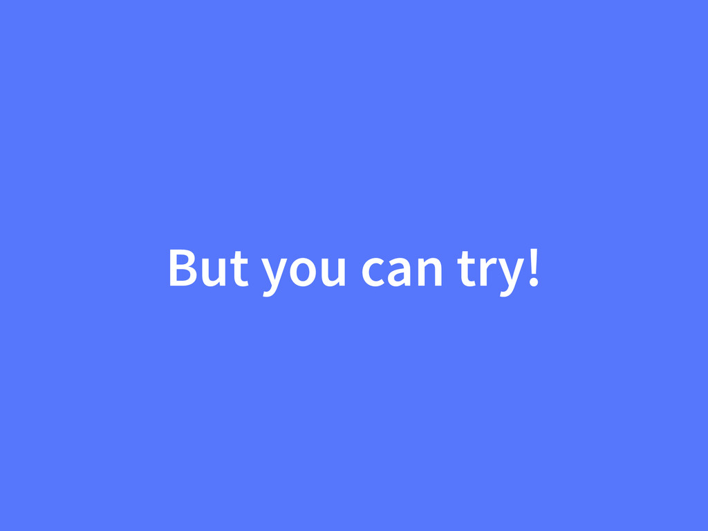 But you can try!