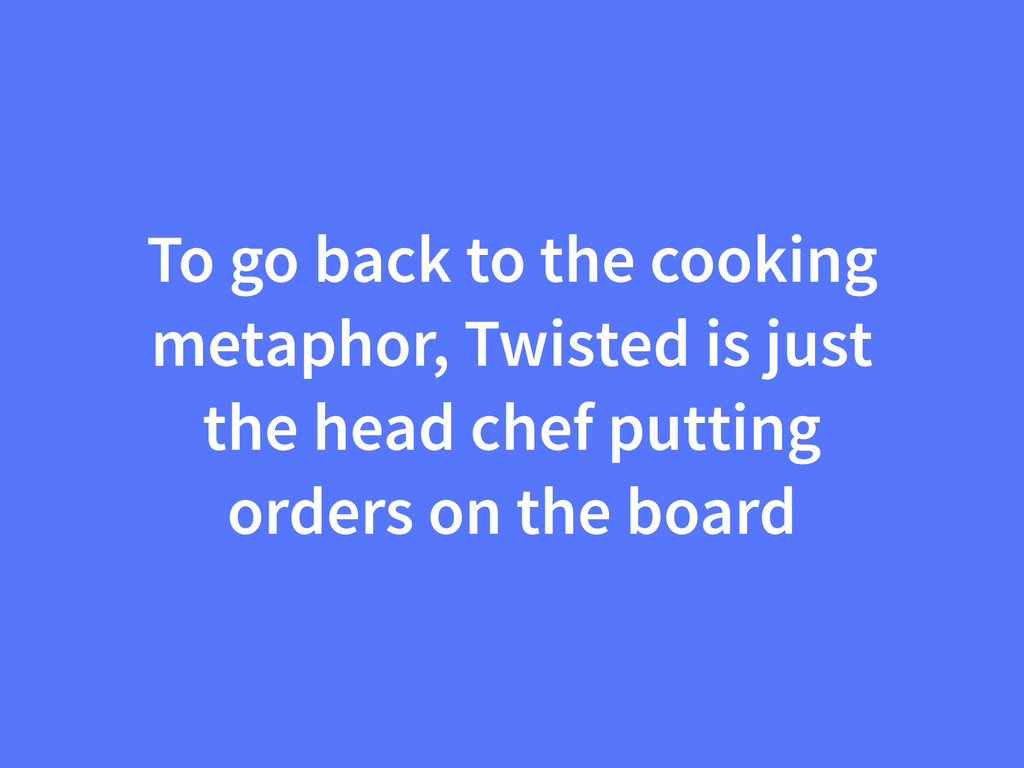 To go back to the cooking metaphor, Twisted is ...