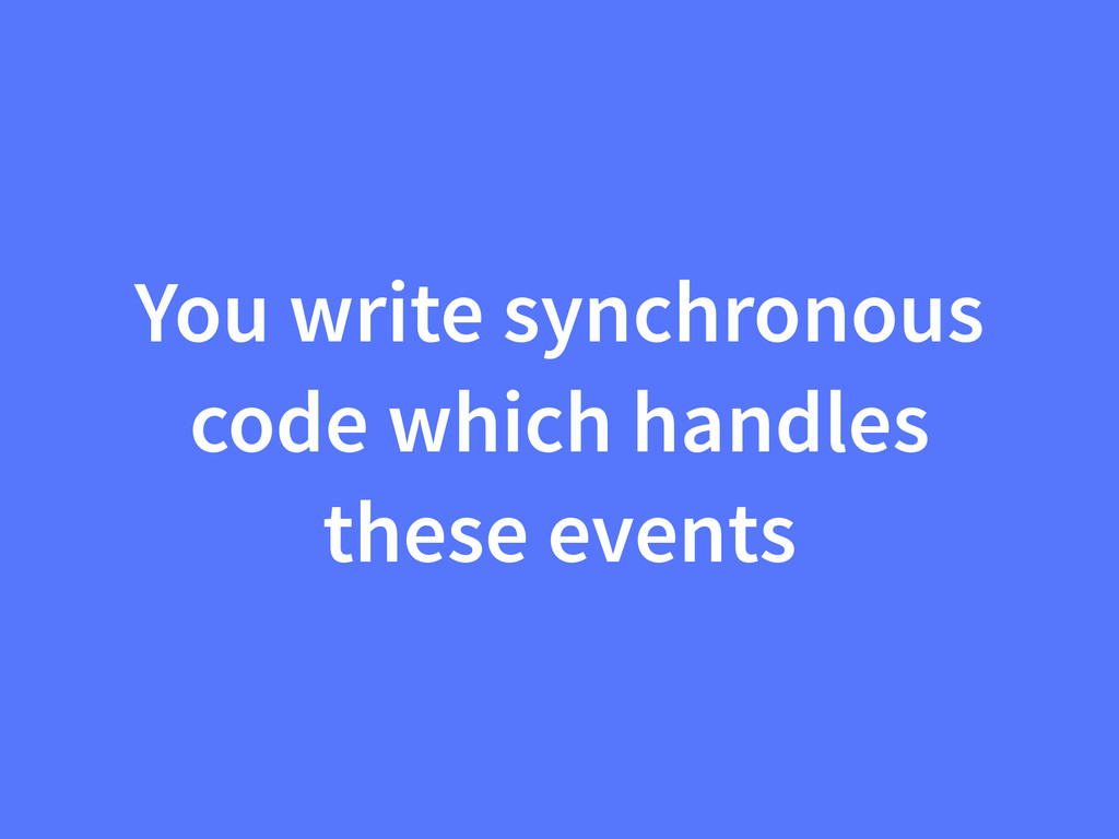 You write synchronous code which handles these ...