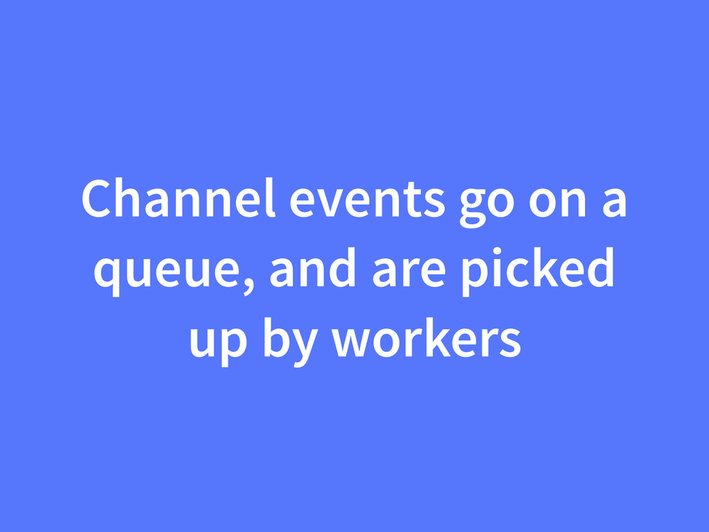 Channel events go on a queue, and are picked up...