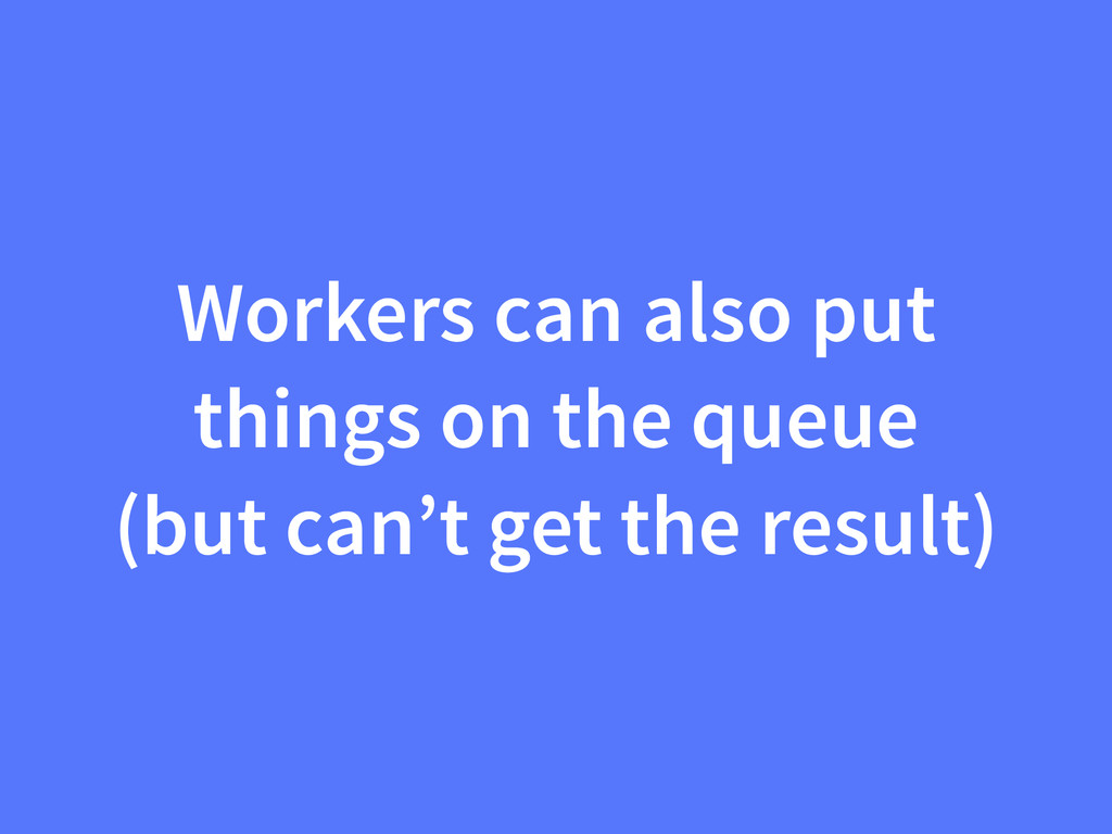 Workers can also put things on the queue (but c...