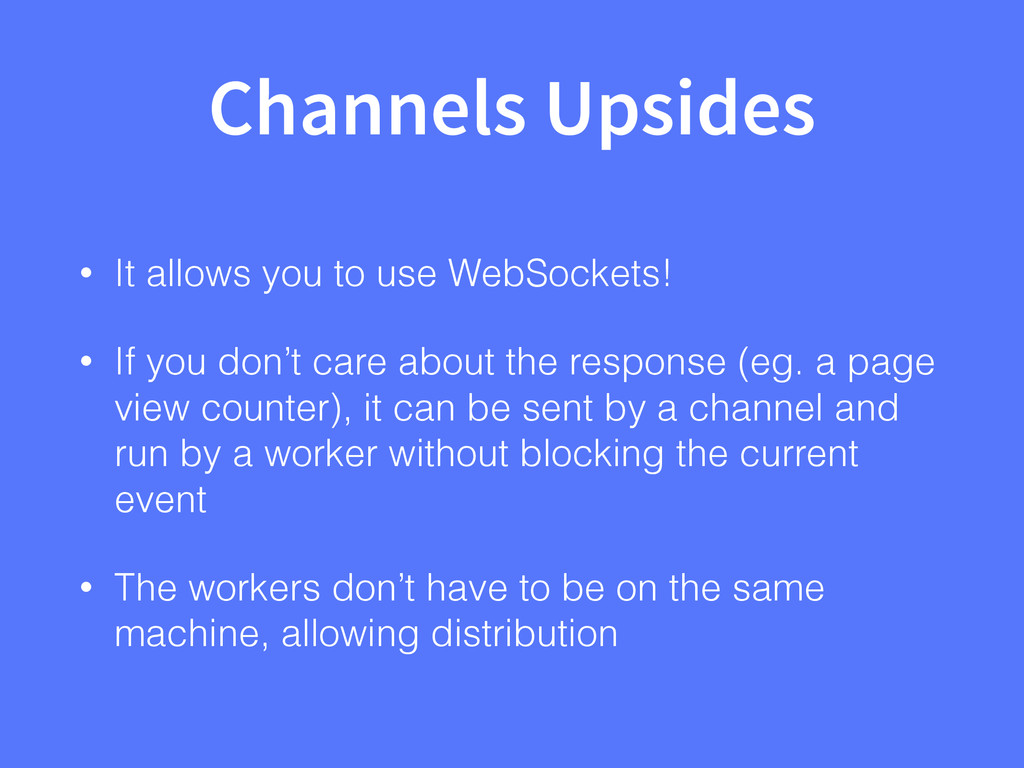 Channels Upsides • It allows you to use WebSock...