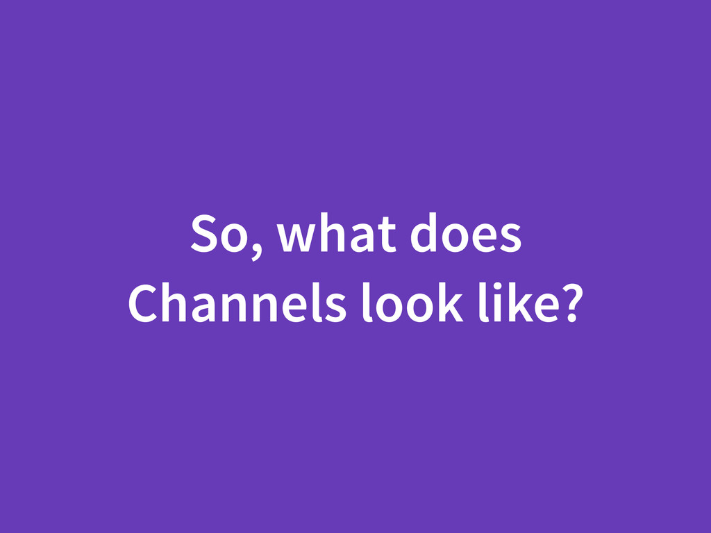 So, what does Channels look like?