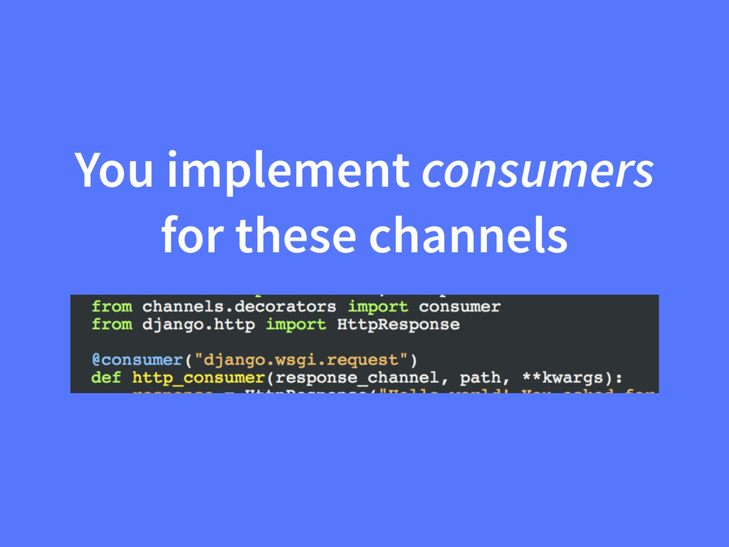 You implement consumers for these channels