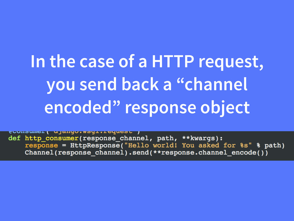 In the case of a HTTP request, you send back a ...