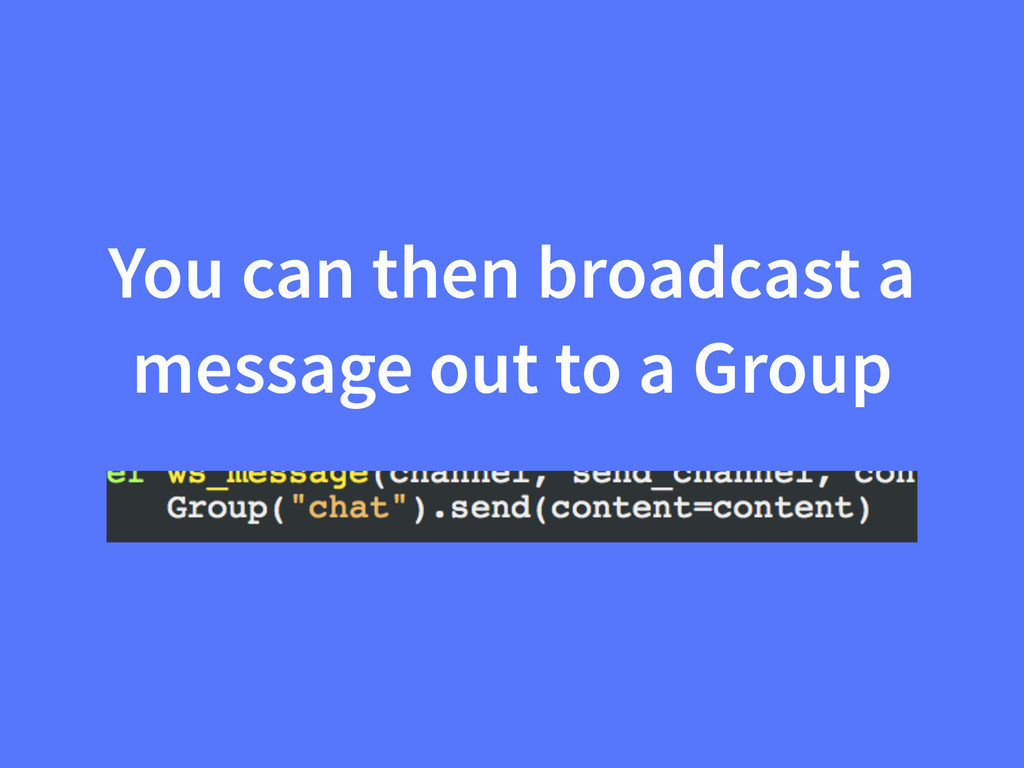 You can then broadcast a message out to a Group