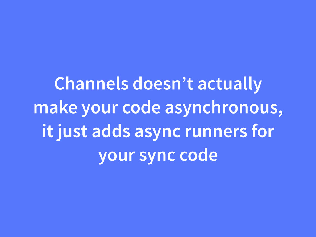 Channels doesn't actually make your code asynch...