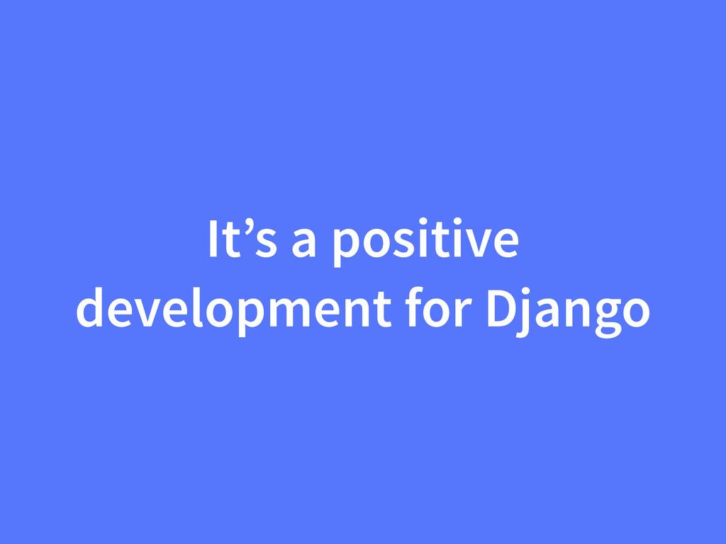 It's a positive development for Django