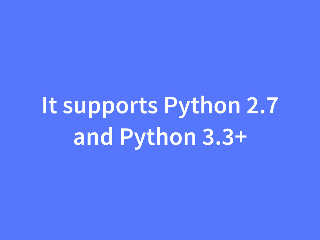 It supports Python 2.7 and Python 3.3+