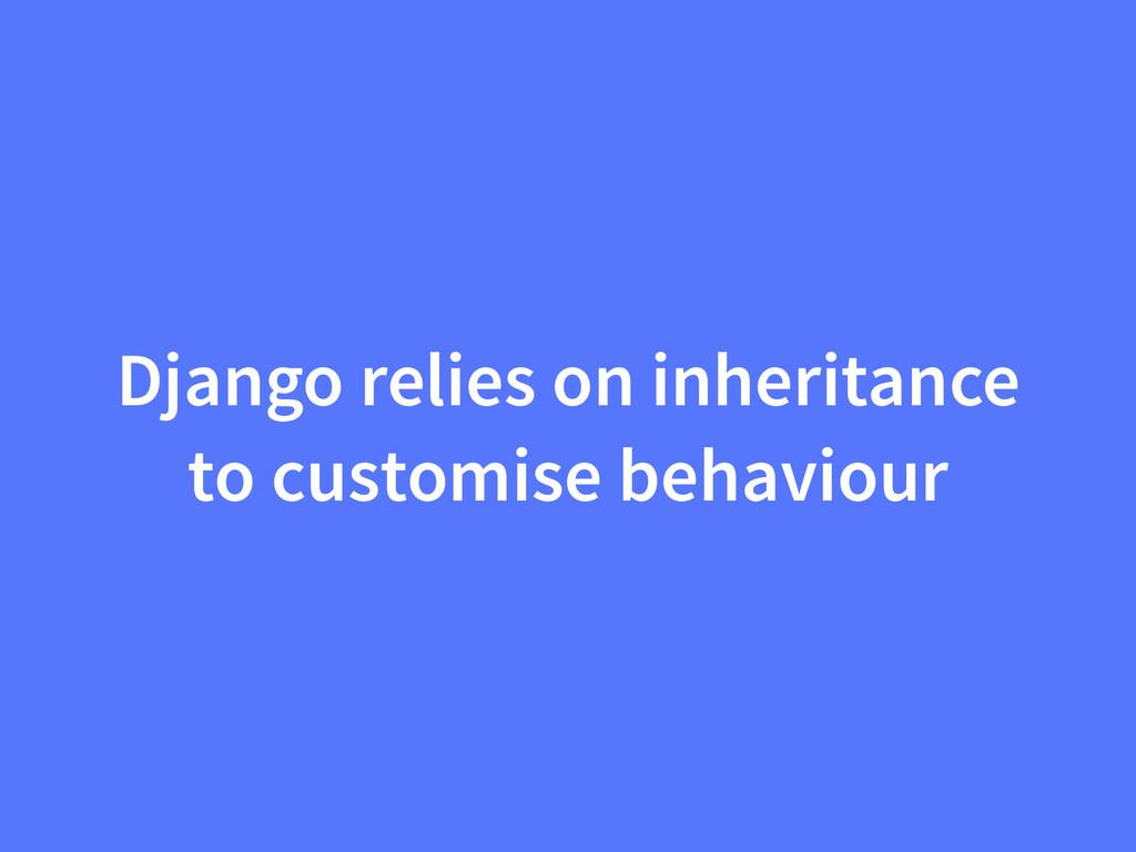 Django relies on inheritance to customise behav...