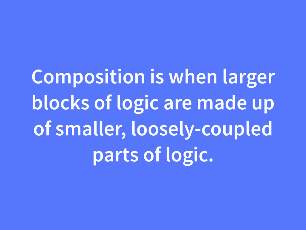 Composition is when larger blocks of logic are ...