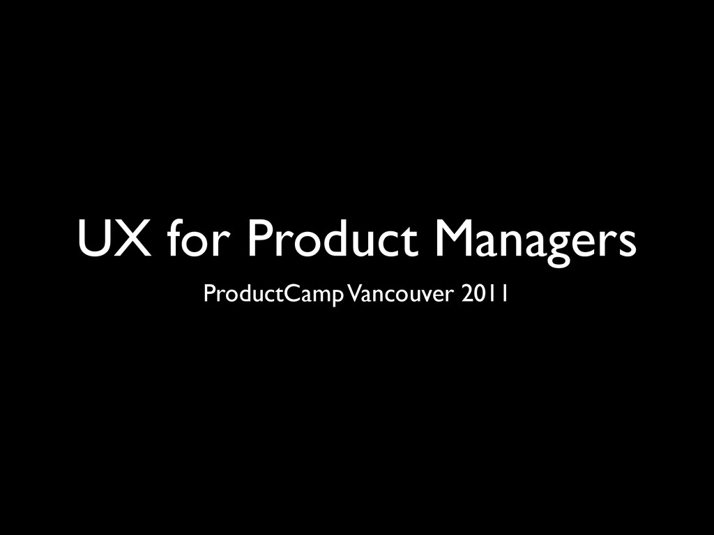 UX for Product Managers ProductCamp Vancouver 2...