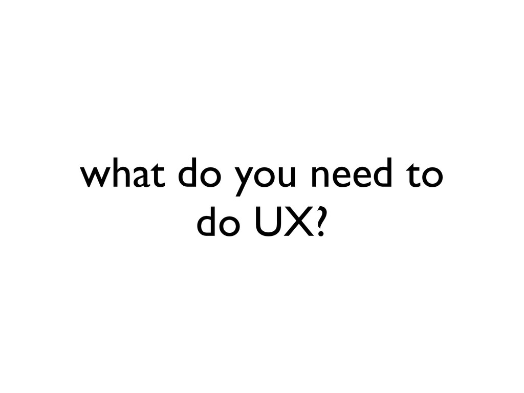 what do you need to do UX?