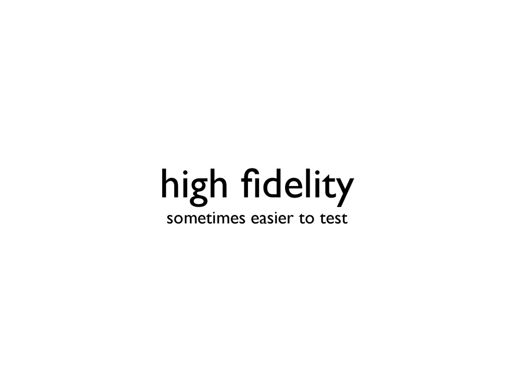high fidelity sometimes easier to test