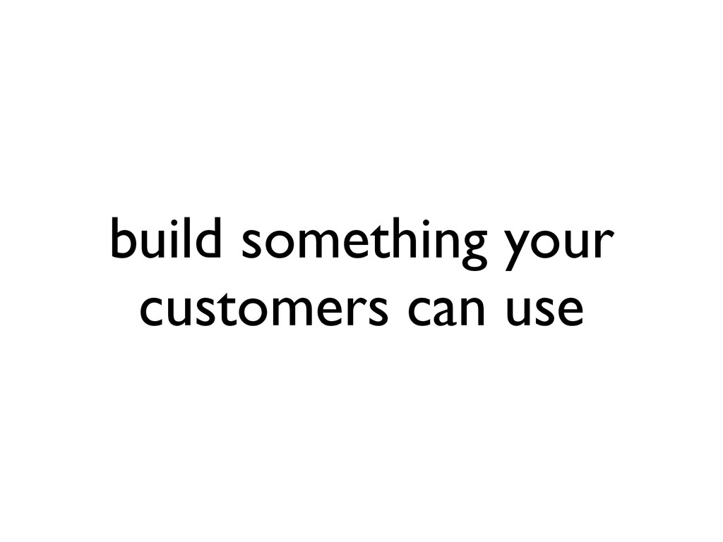 build something your customers can use