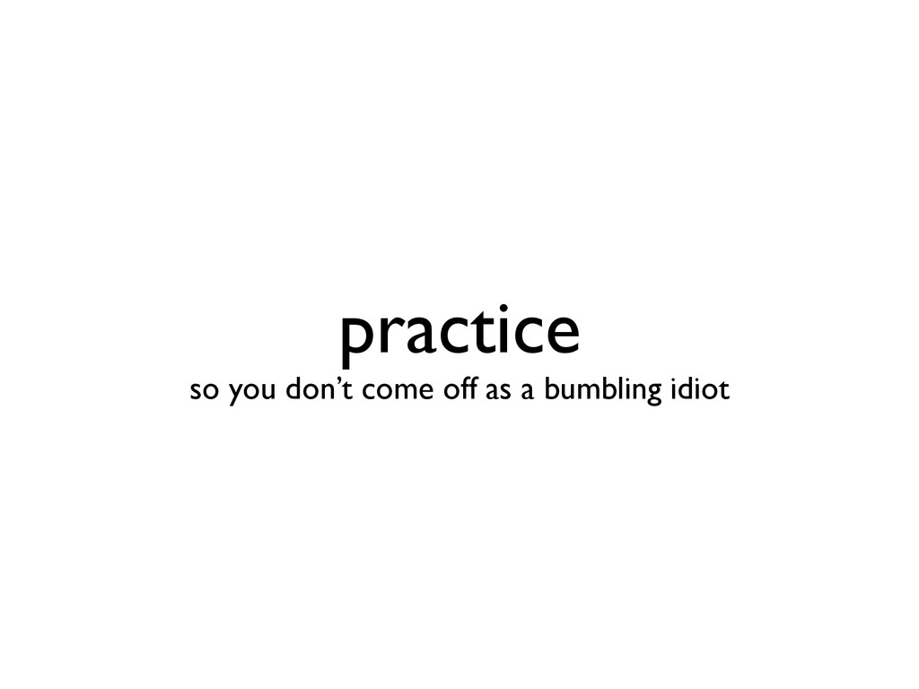 practice so you don't come off as a bumbling i...
