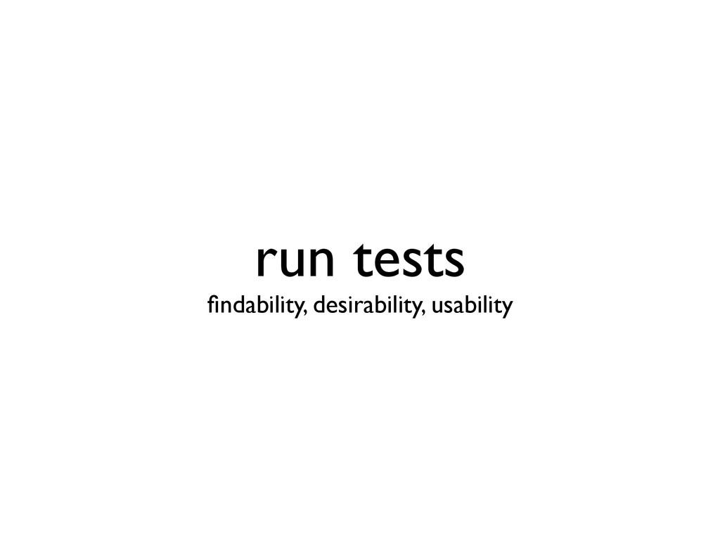 run tests findability, desirability, usability