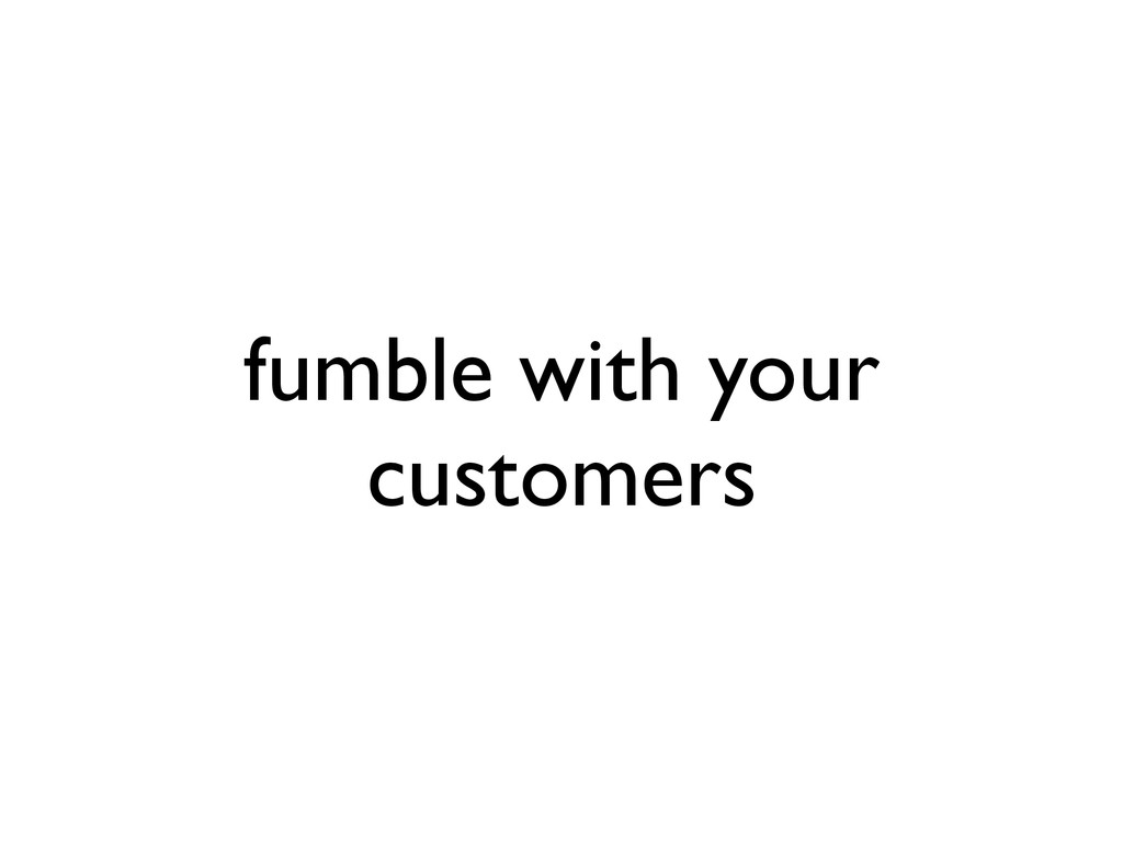 fumble with your customers