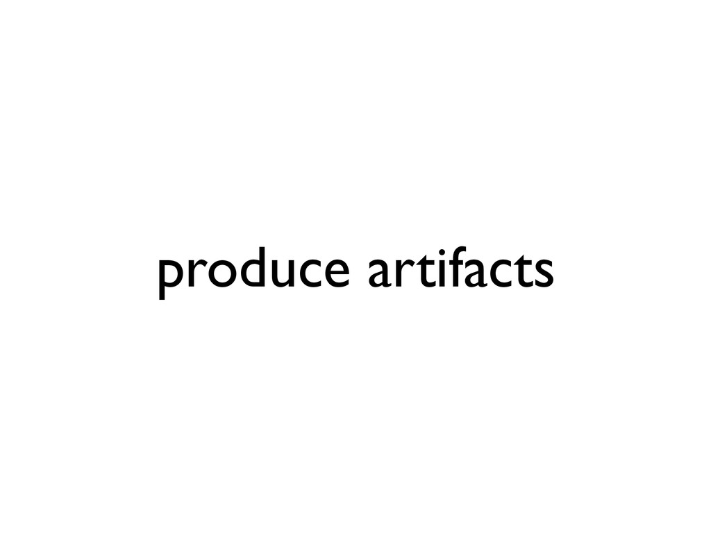 produce artifacts