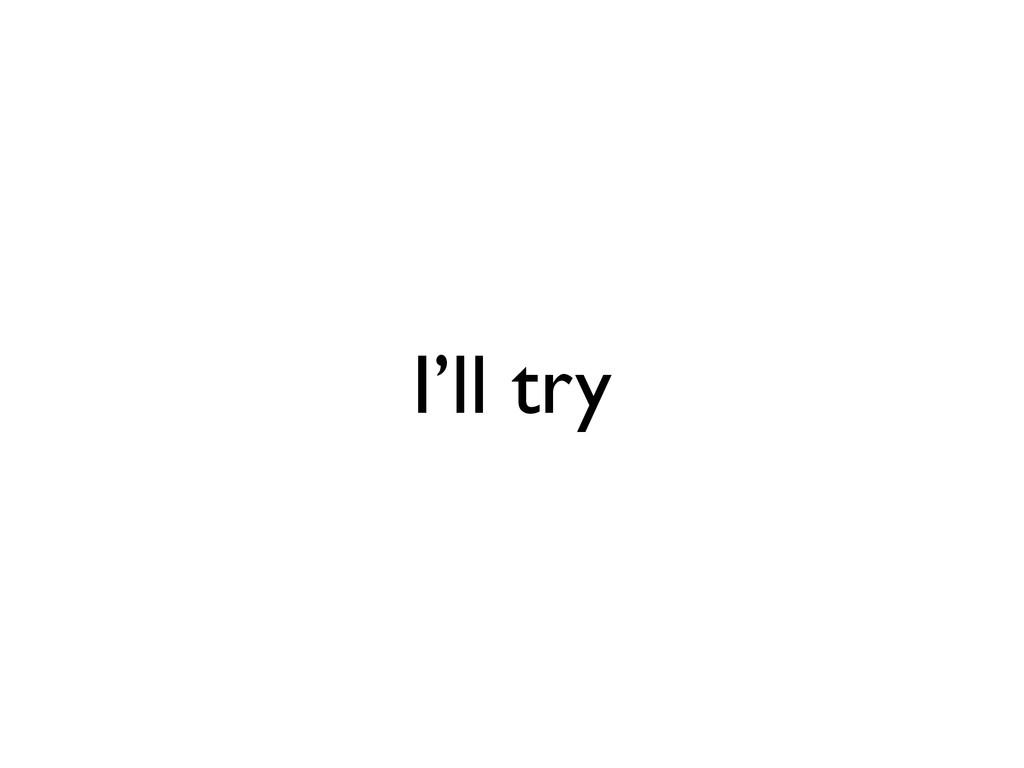 I'll try