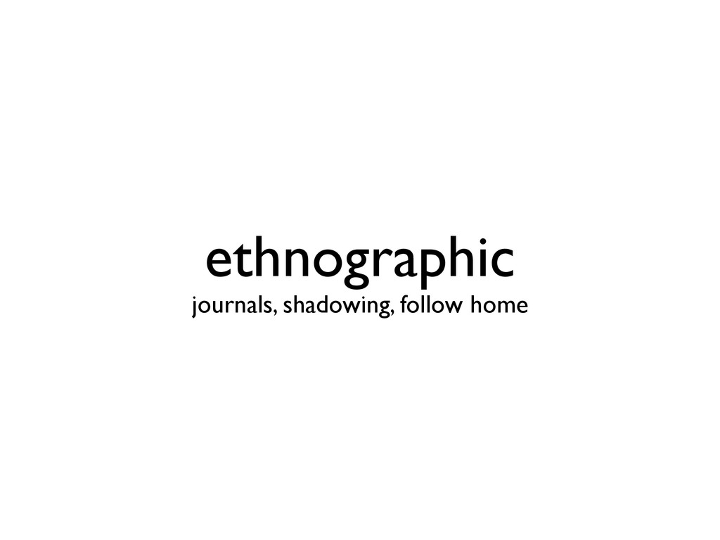 ethnographic journals, shadowing, follow home