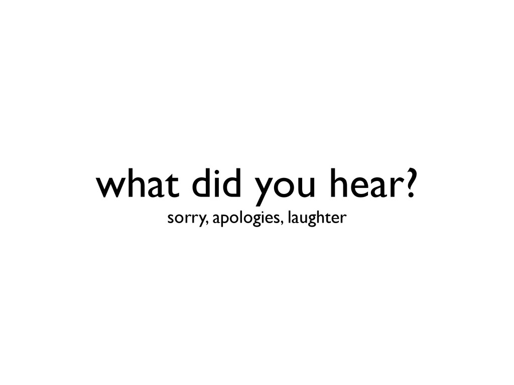 what did you hear? sorry, apologies, laughter