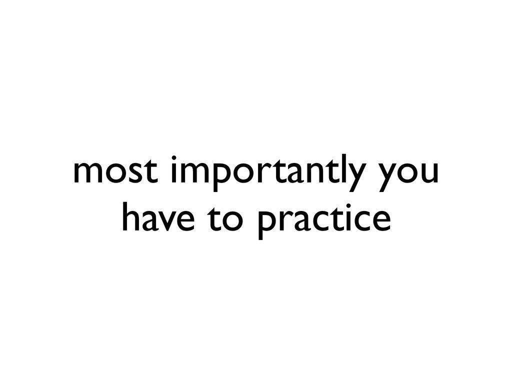 most importantly you have to practice