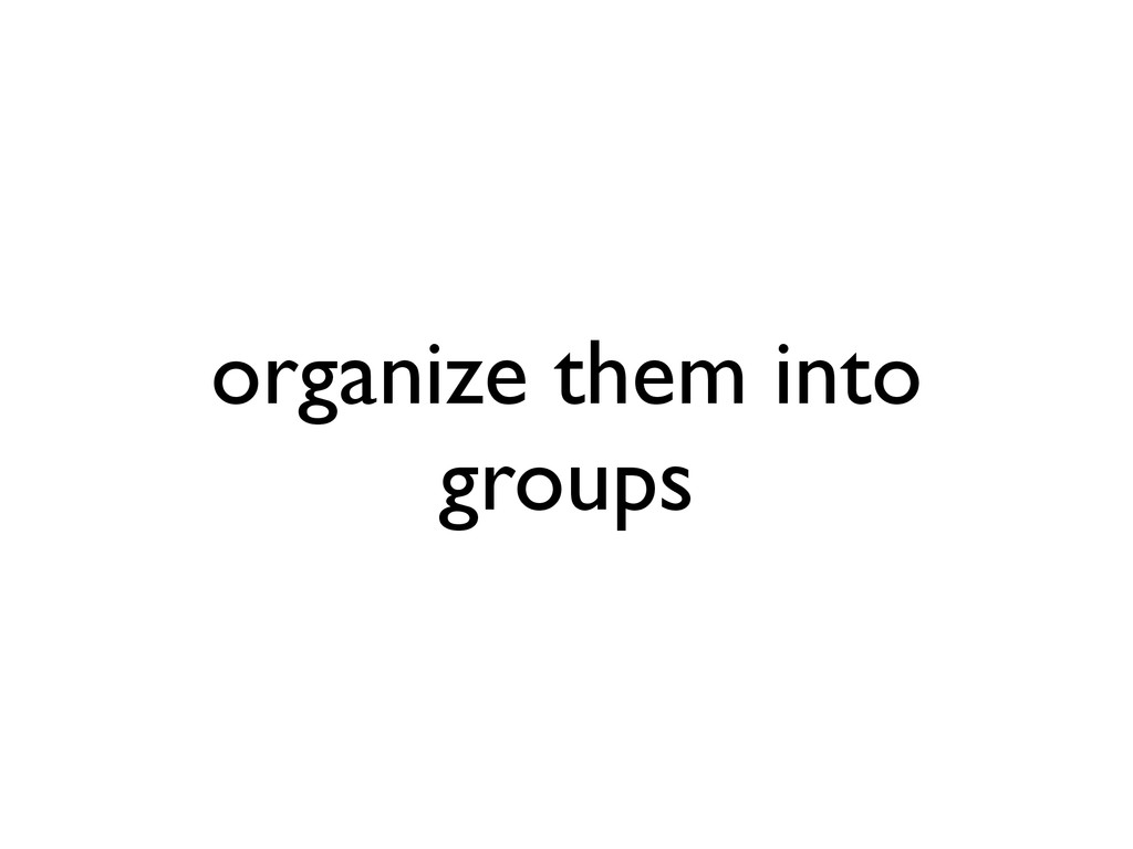 organize them into groups