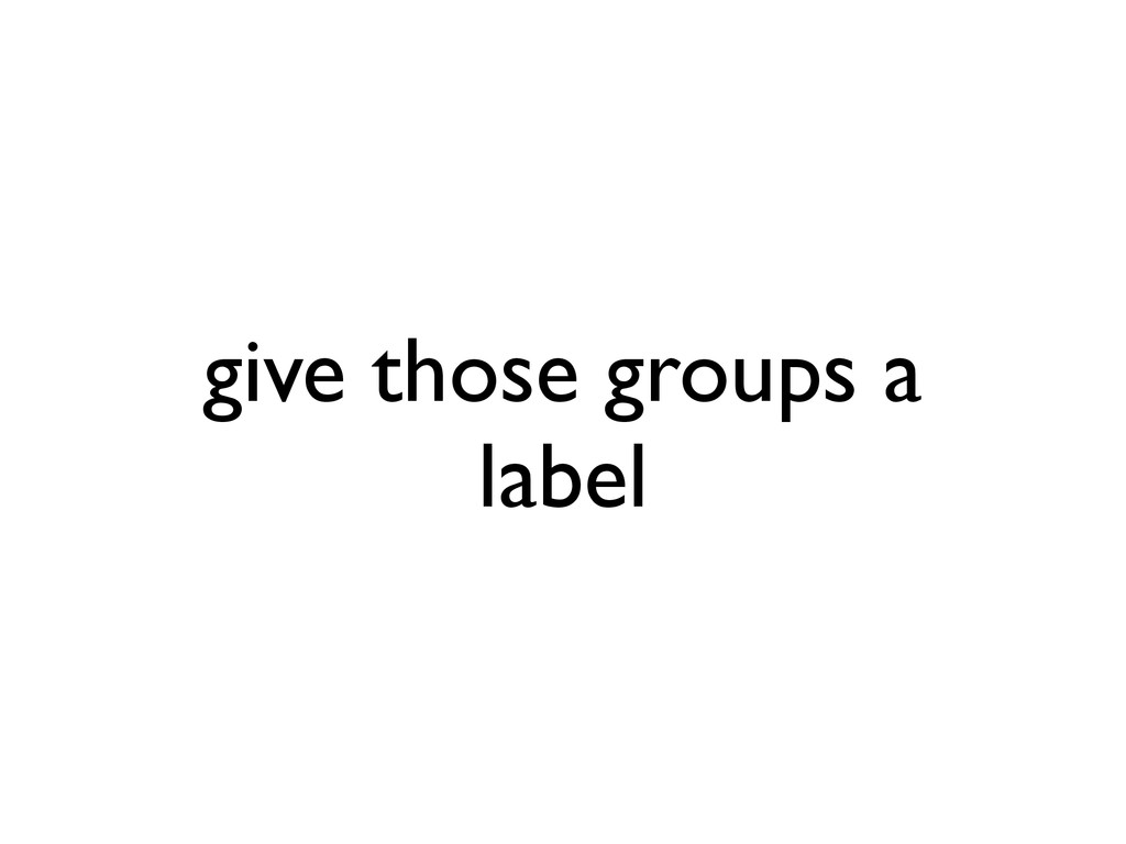 give those groups a label