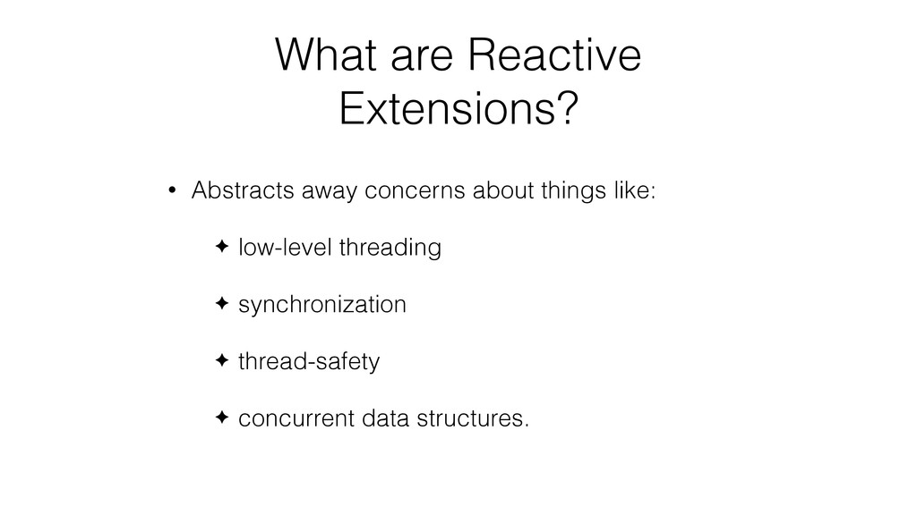 What are Reactive Extensions? • Abstracts away ...