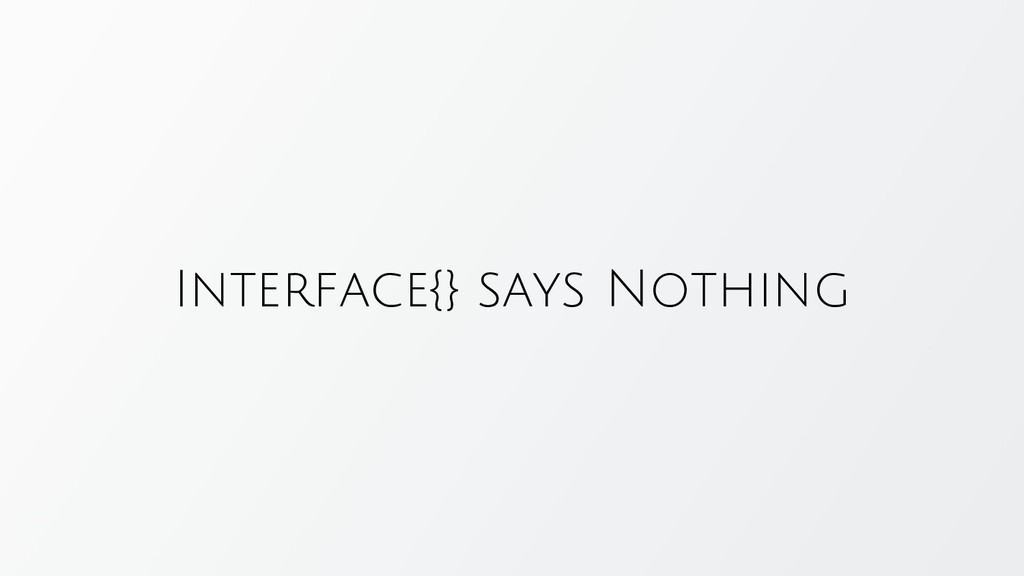 Interface{} says Nothing