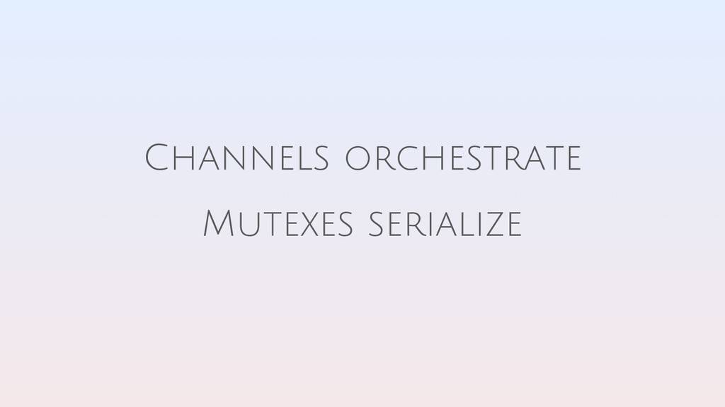 Channels orchestrate Mutexes serialize